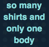 So Many Shirts and Only One Body